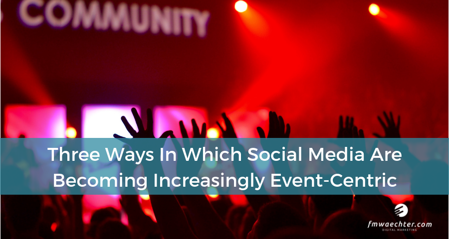 Three Ways In Which Social Media Are Becoming Increasingly Event-Centric