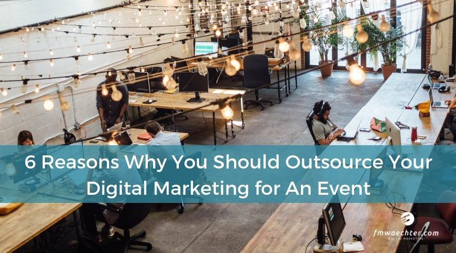 6 Reasons Why You Should Outsource Your Digital Marketing for An Event